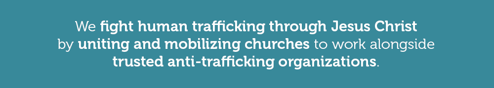 We fight human trafficking through Jesus Christ by uniting and mobilizing churches to work alongside trusted anti-trafficking organizations.